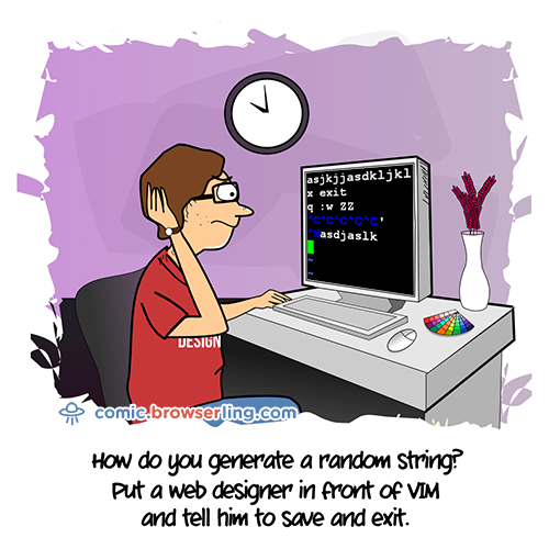 How do you generate a random string? ... Put a web designer in front of VIM and tell him to save and exit.     We love programmer, nerd and geek humor! For more funny computer jokes visit our comic at https://comic.browserling.com. We're adding new programming jokes every week.