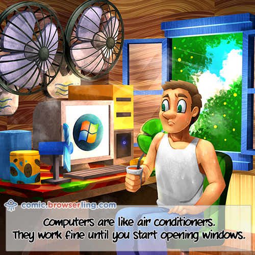 Computers are like air conditioners. They work fine until you start opening windows.     We love programmer, nerd and geek humor! For more funny computer jokes visit our comic at https://comic.browserling.com. We're adding new programming jokes every week.