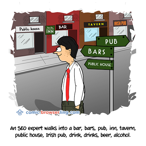An SEO expert walks into a bar, bars, pub, inn, tavern, public house, Irish pub, drink, drinks, beer, alcohol...     We love programmer, nerd and geek humor! For more funny computer jokes visit our comic at https://comic.browserling.com. We're adding new programming jokes every week.