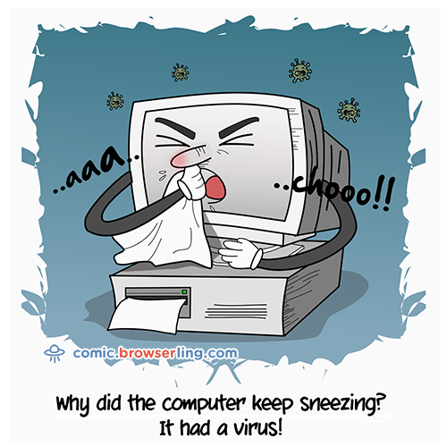 Why did the computer keep sneezing?... It had a virus!     We love programmer, nerd and geek humor! For more funny computer jokes visit our comic at https://comic.browserling.com. We're adding new programming jokes every week.